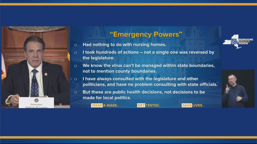 """A slide from Cuomo with the headline """"Emergency Powers"""" with the following bullet points: - Had nothing to do with nursing homes - I took hundereds of actions - not a single one was reversed by the legislature - We know the virus can't be managed within state boundaries, not to mention county boundaries - I have always consulted with tht eligislature and other politicians and have no problem consulting with state officials - But these are public health descisions, not decisions to be made for local politics"""