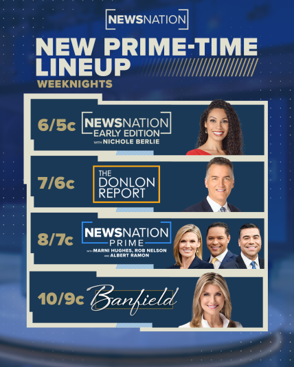 NewsNation weeknight lineup: 6/5c - NewsNation Early Edition with Nichole Berlie 7/6c - The Donlon Report 8/7c - NewsNation Prime with Marni Hughes, Rob Nelson and Albert Ramon 10/9c - Banfield